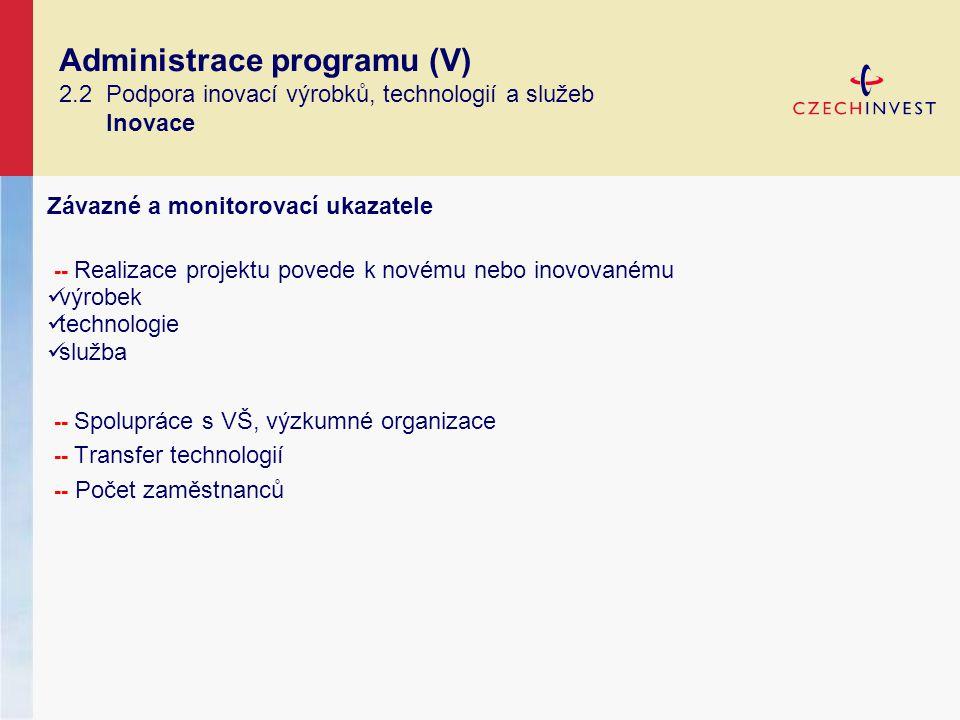 Administrace programu (V) 2.2 Podpora inovací výrobků, technologií a služeb Inovace Závazné a monitorovací ukazatele -- Realizace projektu povede k novému nebo inovovanému výrobek technologie služba -- Spolupráce s VŠ, výzkumné organizace -- Transfer technologií -- Počet zaměstnanců