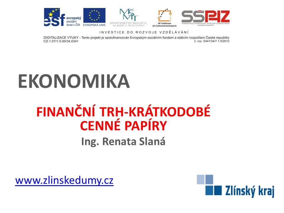 EKONOMIKA FINANČNÍ TRH-KRÁTKODOBÉ CENNÉ PAPÍRY Ing. Renata Slaná www.zlinskedumy.cz