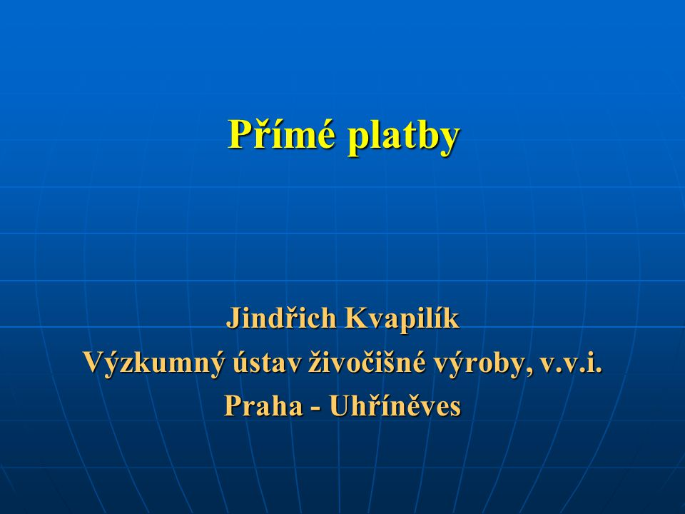 Přímé platby Jindřich Kvapilík Výzkumný ústav živočišné výroby, v.v.i. Praha - Uhříněves