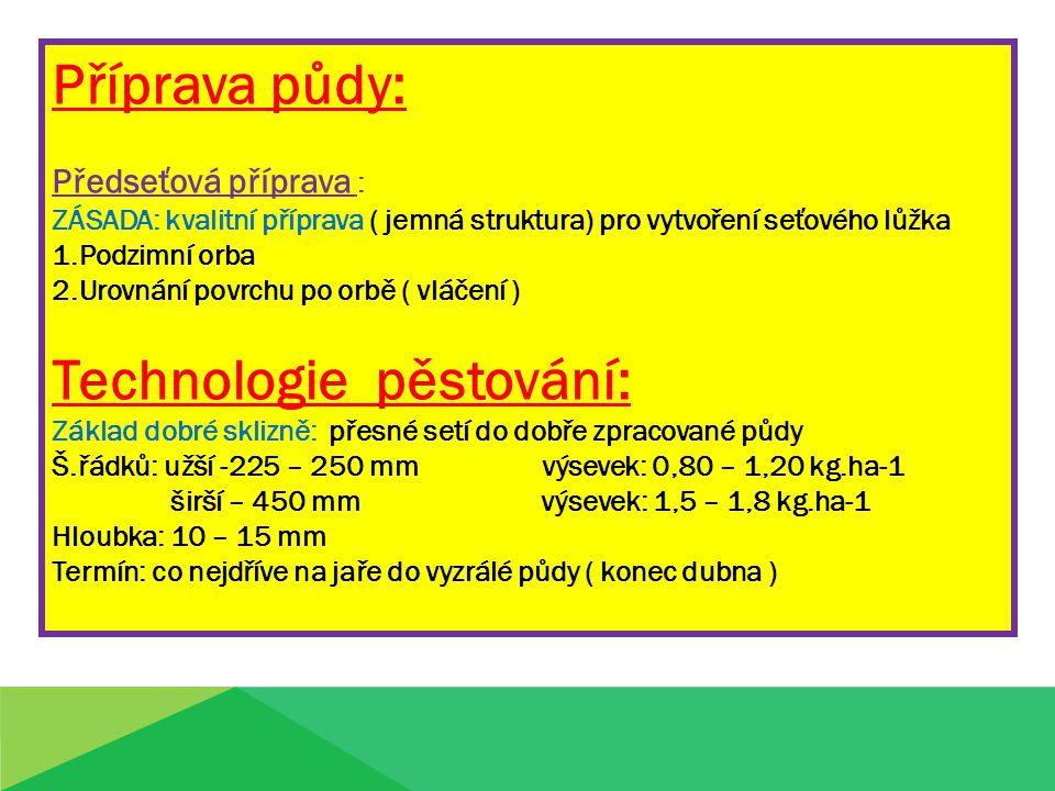 Příprava půdy: Předseťová příprava : ZÁSADA: kvalitní příprava ( jemná struktura) pro vytvoření seťového lůžka 1.Podzimní orba 2.Urovnání povrchu po orbě ( vláčení ) Technologie pěstování: Základ dobré sklizně: přesné setí do dobře zpracované půdy Š.řádků: užší -225 – 250 mm výsevek: 0,80 – 1,20 kg.ha-1 širší – 450 mm výsevek: 1,5 – 1,8 kg.ha-1 Hloubka: 10 – 15 mm Termín: co nejdříve na jaře do vyzrálé půdy ( konec dubna )