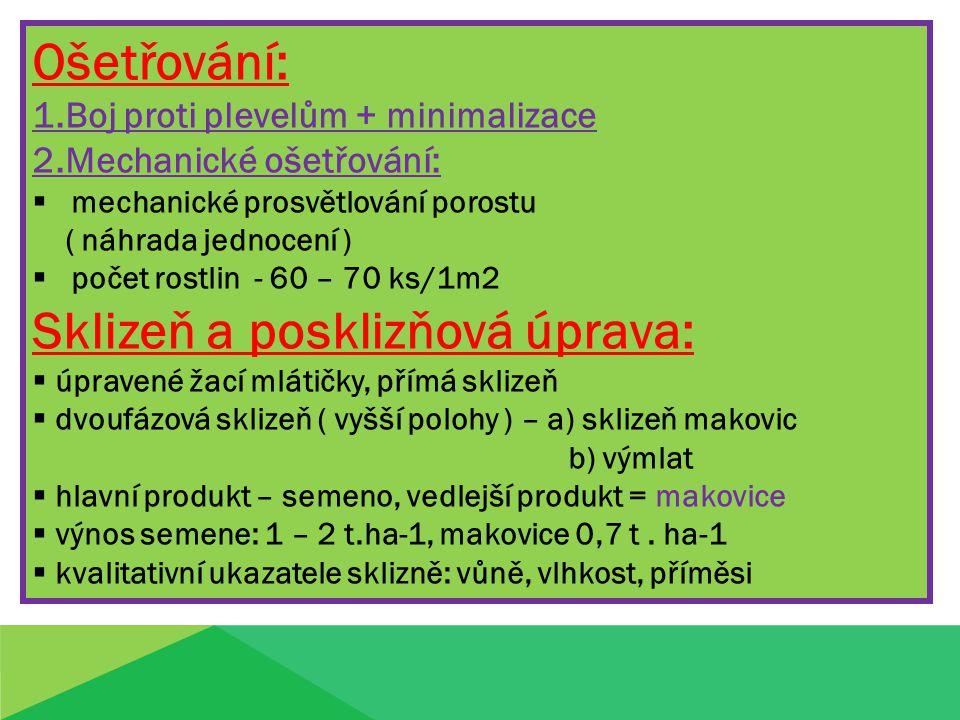 Ošetřování: 1.Boj proti plevelům + minimalizace 2.Mechanické ošetřování:  mechanické prosvětlování porostu ( náhrada jednocení )  počet rostlin - 60 – 70 ks/1m2 Sklizeň a posklizňová úprava:  úpravené žací mlátičky, přímá sklizeň  dvoufázová sklizeň ( vyšší polohy ) – a) sklizeň makovic b) výmlat  hlavní produkt – semeno, vedlejší produkt = makovice  výnos semene: 1 – 2 t.ha-1, makovice 0,7 t.