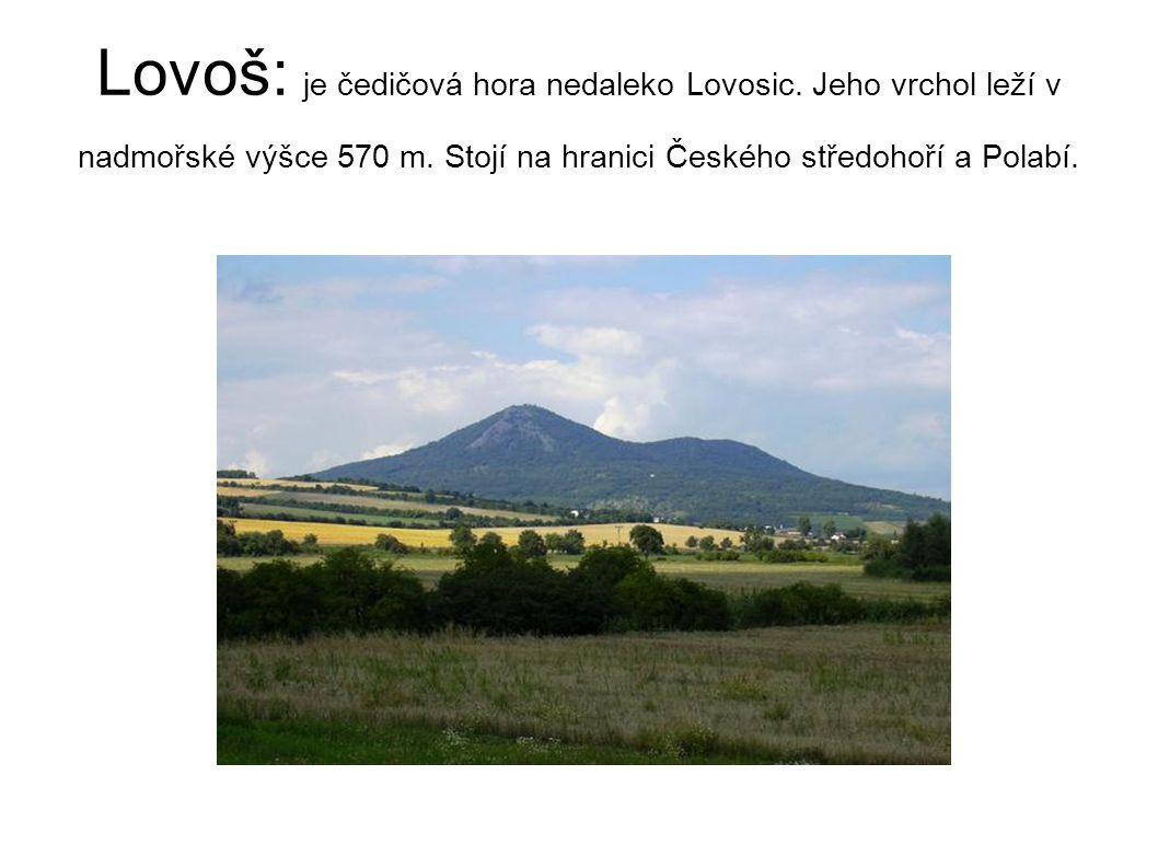 Lovoš: je čedičová hora nedaleko Lovosic. Jeho vrchol leží v nadmořské výšce 570 m. Stojí na hranici Českého středohoří a Polabí.
