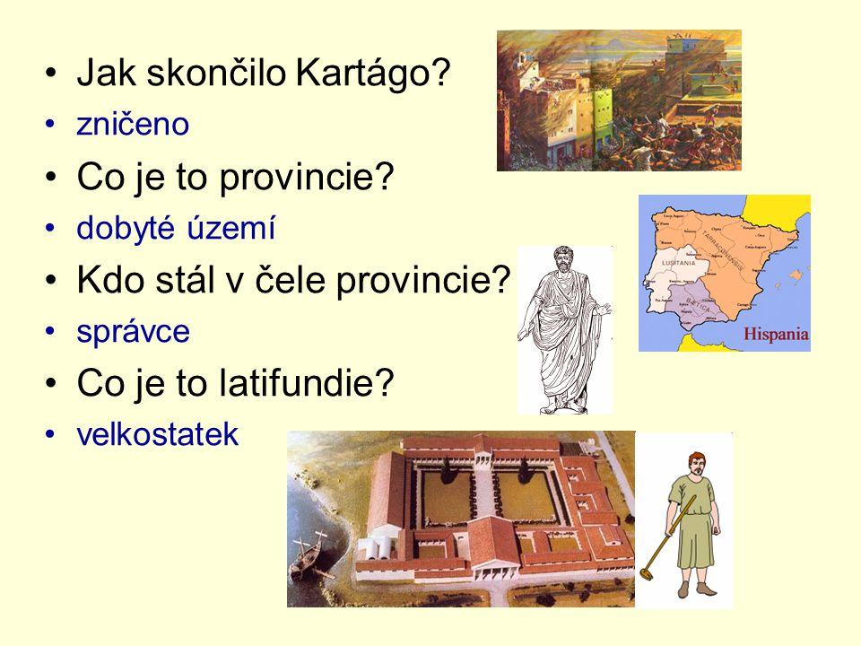 Jak skončilo Kartágo? zničeno Co je to provincie? dobyté území Kdo stál v čele provincie? správce Co je to latifundie? velkostatek