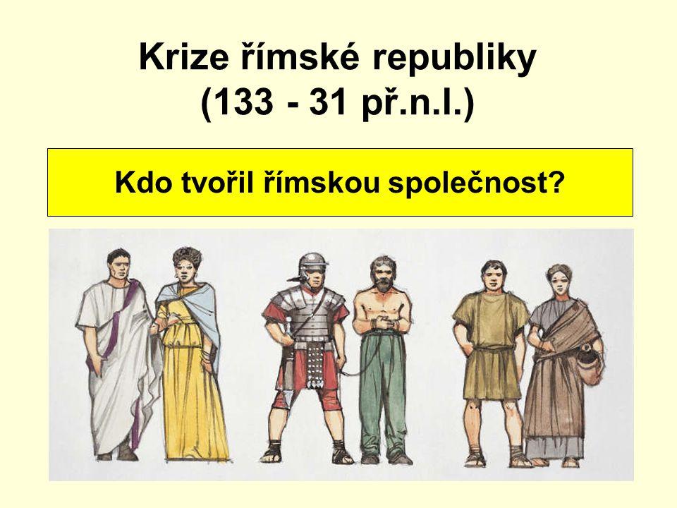 Krize římské republiky (133 - 31 př.n.l.) Kdo tvořil římskou společnost?