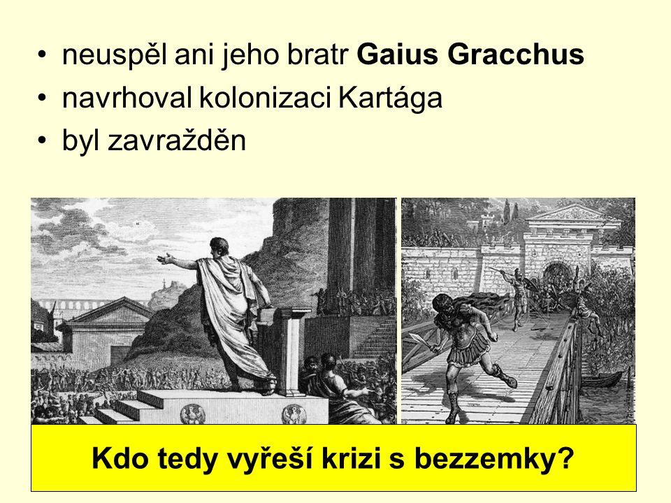 neuspěl ani jeho bratr Gaius Gracchus navrhoval kolonizaci Kartága byl zavražděn Kdo tedy vyřeší krizi s bezzemky?