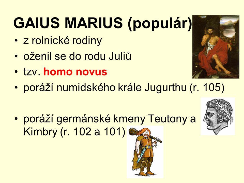 GAIUS MARIUS (populár) z rolnické rodiny oženil se do rodu Juliů tzv. homo novus poráží numidského krále Jugurthu (r. 105) poráží germánské kmeny Teut