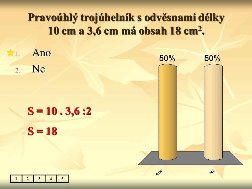 Pravoúhlý trojúhelník s odvěsnami délky 10 cm a 3,6 cm má obsah 18 cm 2.