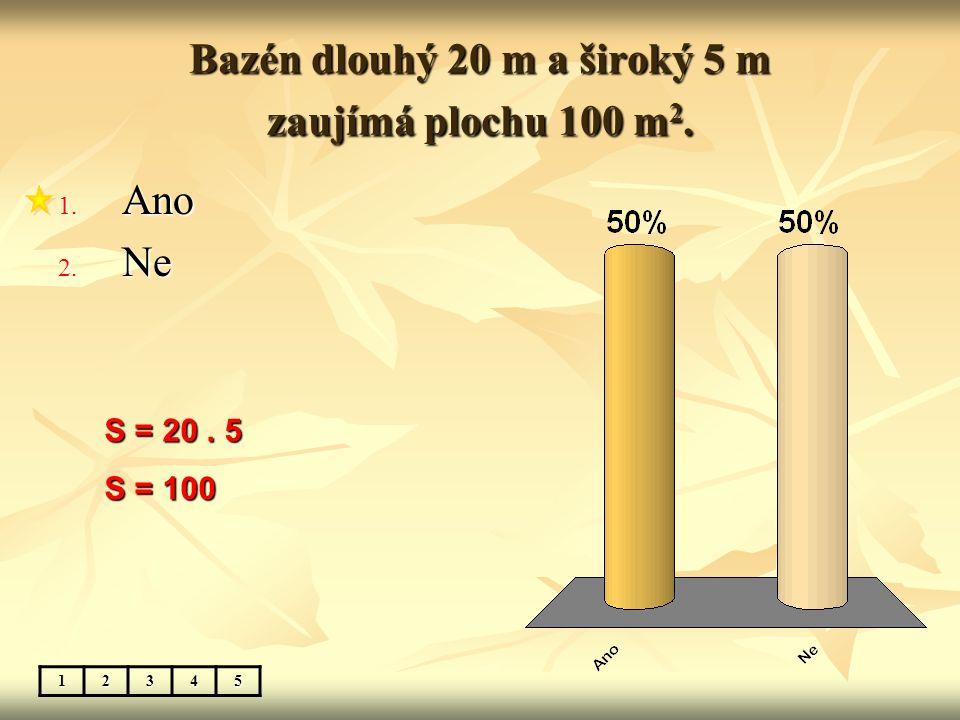 Bazén dlouhý 20 m a široký 5 m zaujímá plochu 100 m 2. 1. Ano 2. Ne 12345 S = 20. 5 S = 100