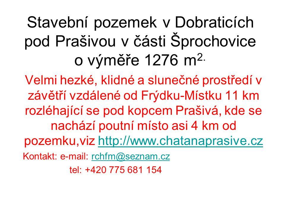 Stavební pozemek v Dobraticích pod Prašivou v části Šprochovice o výměře 1276 m 2. Velmi hezké, klidné a slunečné prostředí v závětří vzdálené od Frýd