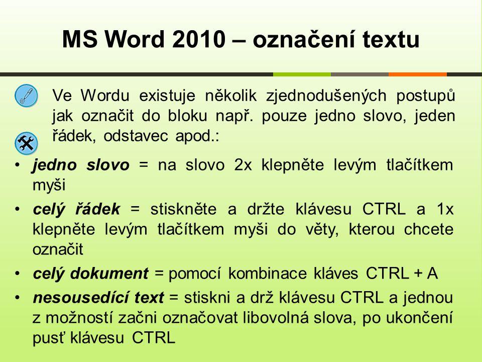 MS Word 2010 – označení textu jedno slovo = na slovo 2x klepněte levým tlačítkem myši celý řádek = stiskněte a držte klávesu CTRL a 1x klepněte levým