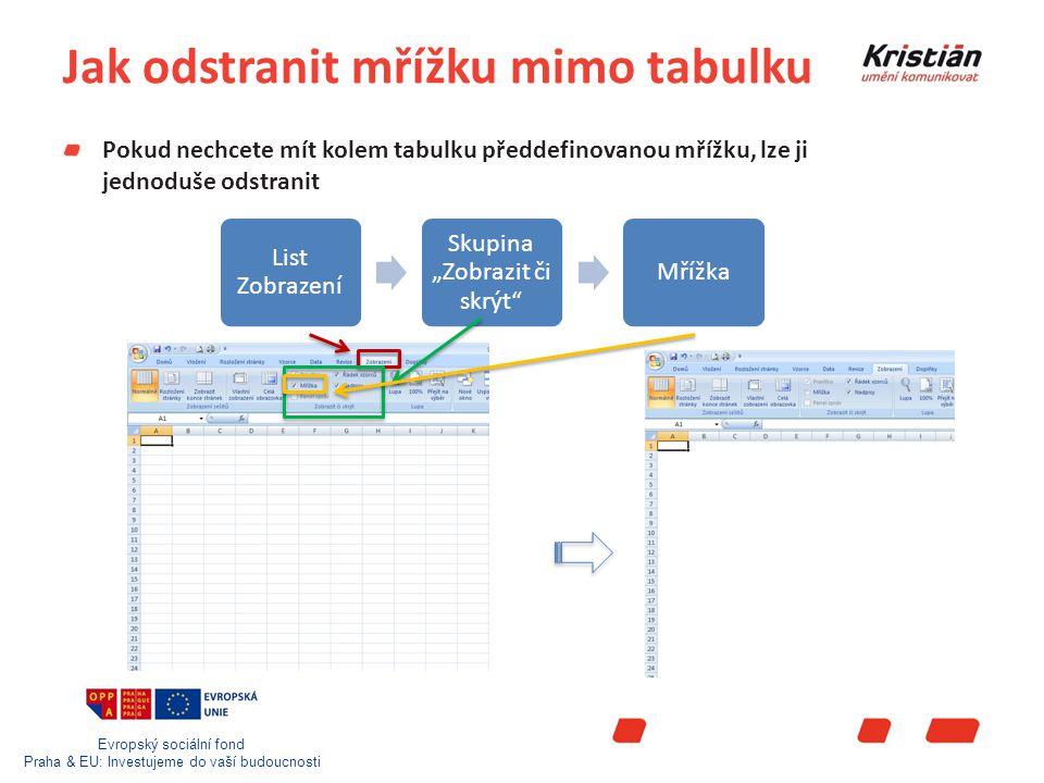 """Evropský sociální fond Praha & EU: Investujeme do vaší budoucnosti Jak odstranit mřížku mimo tabulku Pokud nechcete mít kolem tabulku předdefinovanou mřížku, lze ji jednoduše odstranit List Zobrazení Skupina """"Zobrazit či skrýt Mřížka"""
