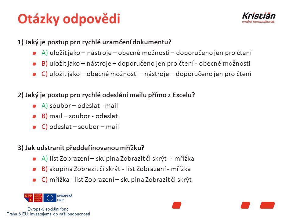 Evropský sociální fond Praha & EU: Investujeme do vaší budoucnosti Otázky odpovědi 4) Jak rychlým postupem skrýt list A) KLIK levým tlačítkem na list – KLIK pravým tlačítkem na list - skrýt B) KLIK pravým tlačítkem na list - KLIK levým tlačítkem na list – skrýt C) skrýt - KLIK levým tlačítkem na list – KLIK pravým tlačítkem na list 5) Jak nastavit formát čísla (na měnu) A) označit oblast – pravé tlačítko myši – formát buňky - měna B) označit oblast – pravé tlačítko myši – měna – formát buňky C) pravé tlačítko myši - označit oblast – měna – formát buňky 6) Jak vytvořit graf A) označit oblast – stisknout F11 B) označit oblast – stisknout F1 C) označit oblast – stisknout F9