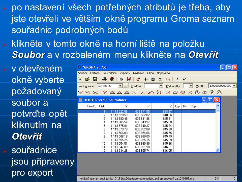   po nastavení všech potřebných atributů je třeba, aby jste otevřeli ve větším okně programu Groma seznam souřadnic podrobných bodů  SouborOtevřít  klikněte v tomto okně na horní liště na položku Soubor a v rozbaleném menu klikněte na Otevřít  Otevřít  v otevřeném okně vyberte požadovaný soubor a potvrďte opět kliknutím na Otevřít   souřadnice jsou připraveny pro export