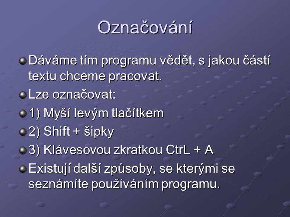 Označování Dáváme tím programu vědět, s jakou částí textu chceme pracovat. Lze označovat: 1) Myší levým tlačítkem 2) Shift + šipky 3) Klávesovou zkrat