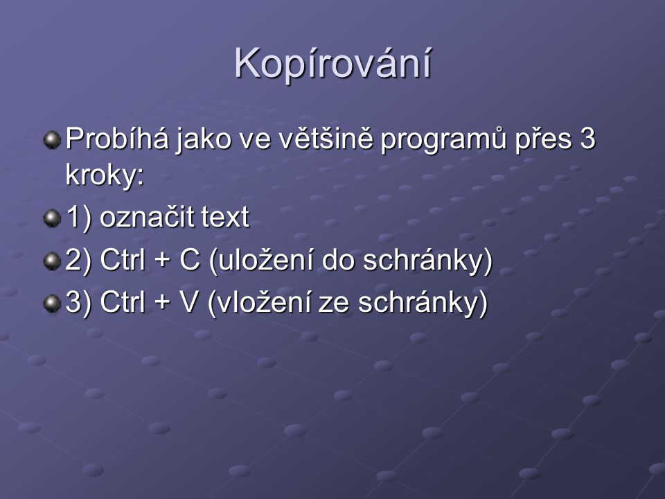 Kopírování Probíhá jako ve většině programů přes 3 kroky: 1) označit text 2) Ctrl + C (uložení do schránky) 3) Ctrl + V (vložení ze schránky)