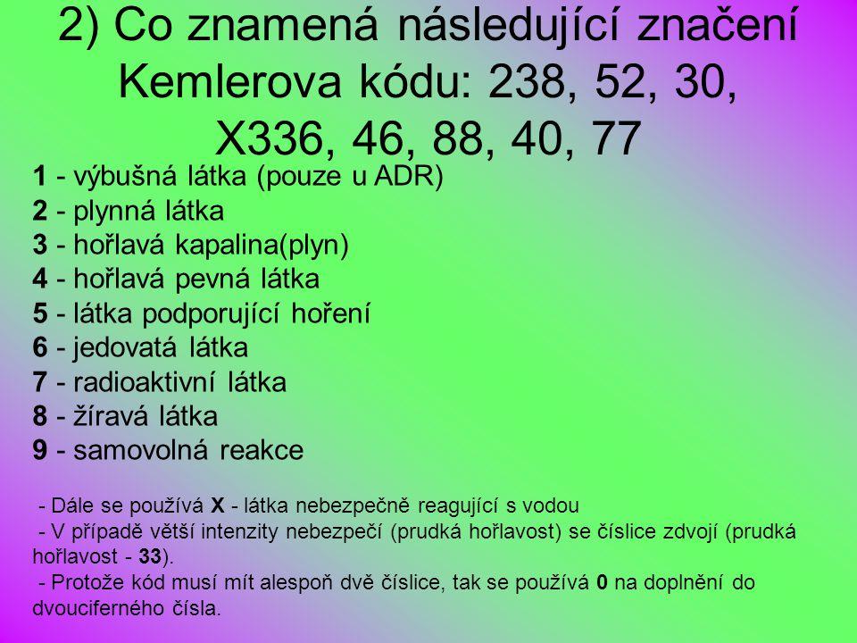 2) Co znamená následující značení Kemlerova kódu: 238, 52, 30, X336, 46, 88, 40, 77 1 - výbušná látka (pouze u ADR) 2 - plynná látka 3 - hořlavá kapal