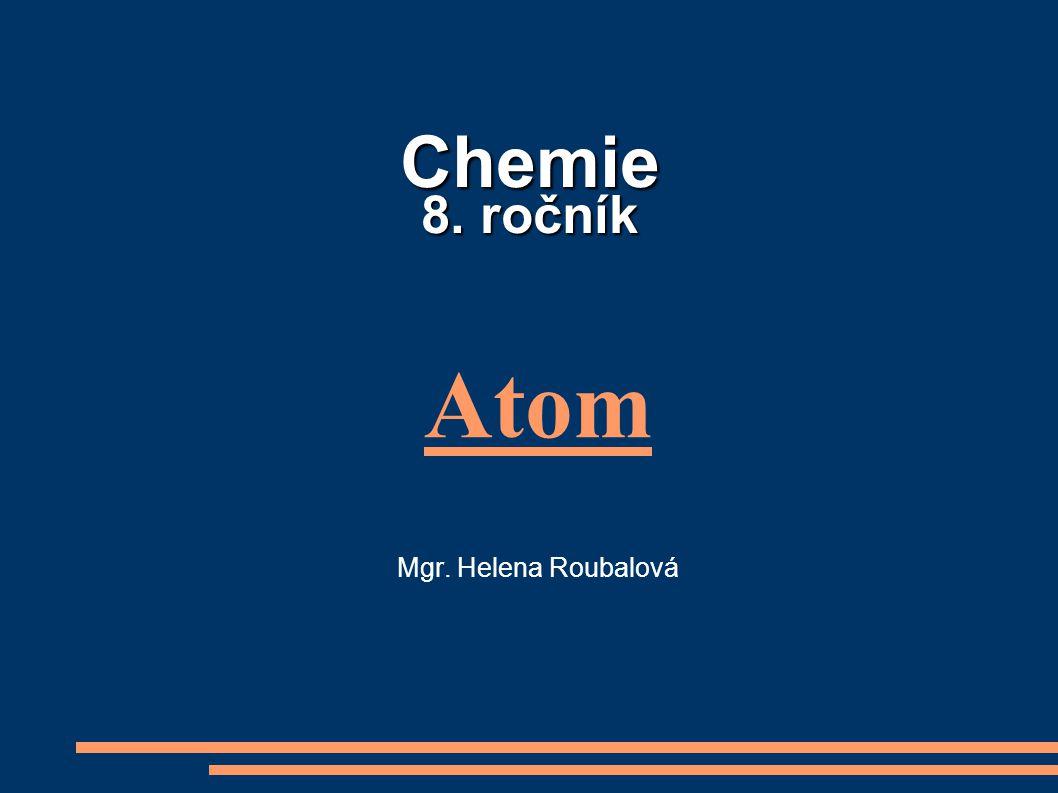 Chemie 8. ročník Atom Mgr. Helena Roubalová