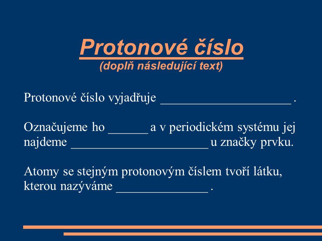 Protonové číslo (doplň následující text) Protonové číslo vyjadřuje ____________________.
