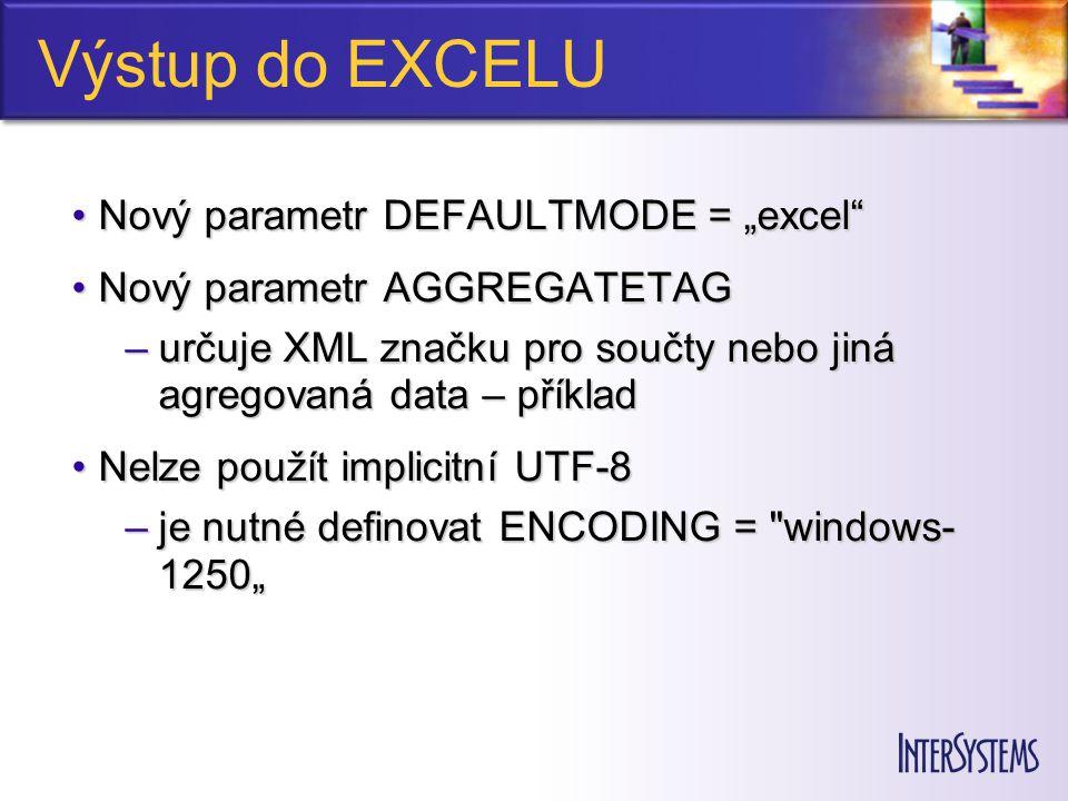 Výstup do EXCELU Výstupní data jsou do sloupců brána podle parametru EXCELMODEVýstupní data jsou do sloupců brána podle parametru EXCELMODE Číselné hodnoty je nutné explicitně označit pomocí parametru elementu či attributuČíselné hodnoty je nutné explicitně označit pomocí parametru elementu či attributu –isExcelNumber= true NevýhodyNevýhody –sloupce nemají grafickou úpravu a nejsou roztažené –na serveru musí být instalován Excel