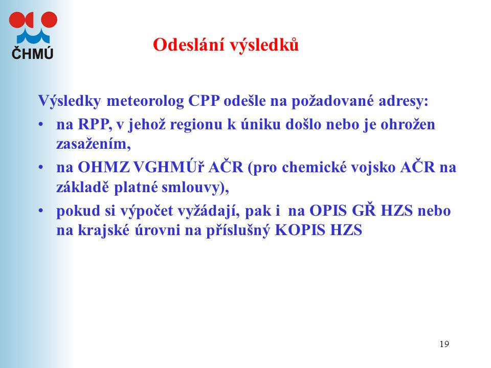 19 Odeslání výsledků Výsledky meteorolog CPP odešle na požadované adresy: na RPP, v jehož regionu k úniku došlo nebo je ohrožen zasažením, na OHMZ VGHMÚř AČR (pro chemické vojsko AČR na základě platné smlouvy), pokud si výpočet vyžádají, pak i na OPIS GŘ HZS nebo na krajské úrovni na příslušný KOPIS HZS