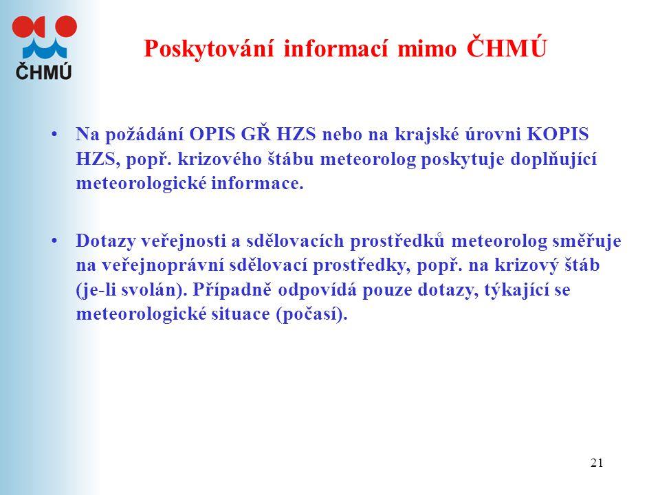 21 Poskytování informací mimo ČHMÚ Na požádání OPIS GŘ HZS nebo na krajské úrovni KOPIS HZS, popř. krizového štábu meteorolog poskytuje doplňující met