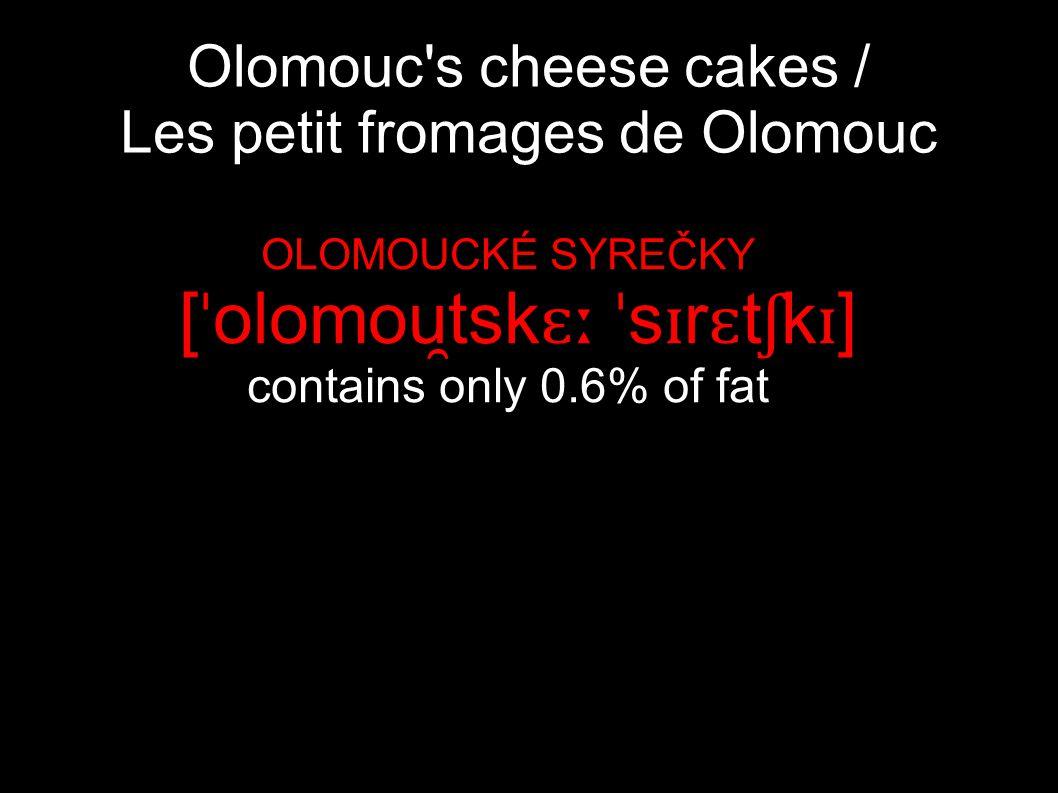 Olomouc's cheese cakes / Les petit fromages de Olomouc OLOMOUCKÉ SYREČKY [ ˈ olomou ̯ tsk ɛː ˈ s ɪ r ɛ t ʃ k ɪ ] contains only 0.6% of fat