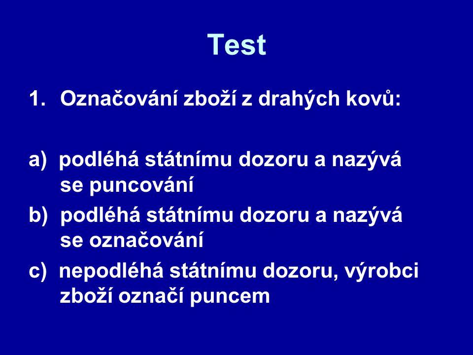 Test 1.Označování zboží z drahých kovů: a) podléhá státnímu dozoru a nazývá se puncování b) podléhá státnímu dozoru a nazývá se označování c) nepodléh