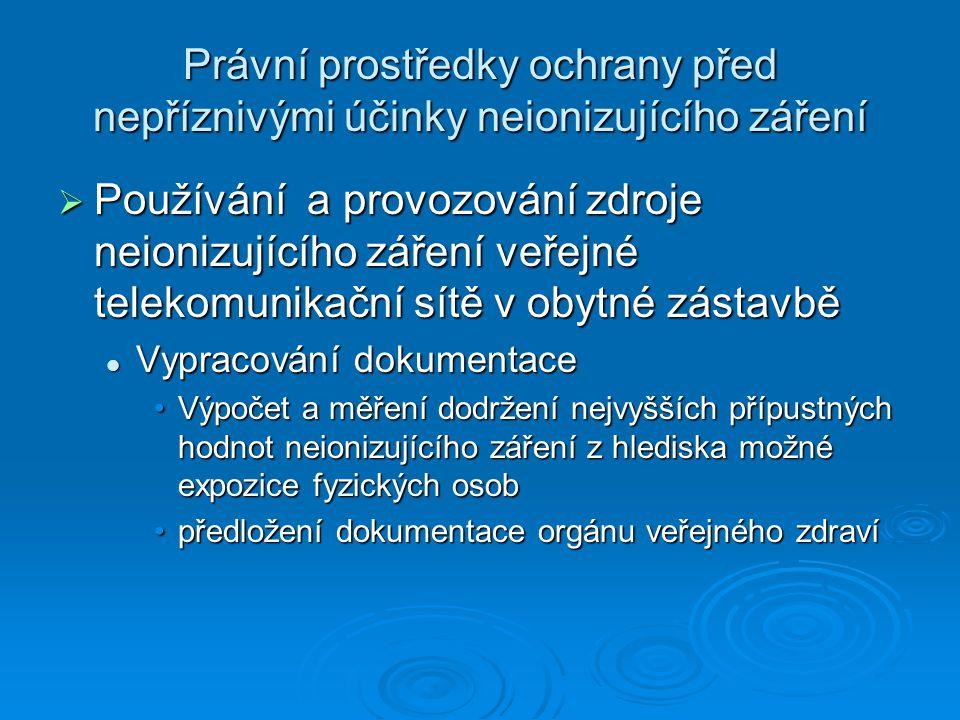 Právní prostředky ochrany před nepříznivými účinky neionizujícího záření  Používání a provozování zdroje neionizujícího záření veřejné telekomunikační sítě v obytné zástavbě Vypracování dokumentace Vypracování dokumentace Výpočet a měření dodržení nejvyšších přípustných hodnot neionizujícího záření z hlediska možné expozice fyzických osobVýpočet a měření dodržení nejvyšších přípustných hodnot neionizujícího záření z hlediska možné expozice fyzických osob předložení dokumentace orgánu veřejného zdravípředložení dokumentace orgánu veřejného zdraví