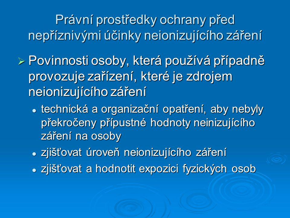 Právní prostředky ochrany před nepříznivými účinky neionizujícího záření  Povinnosti osoby, která používá případně provozuje zařízení, které je zdrojem neionizujícího záření technická a organizační opatření, aby nebyly překročeny přípustné hodnoty neinizujícího záření na osoby technická a organizační opatření, aby nebyly překročeny přípustné hodnoty neinizujícího záření na osoby zjišťovat úroveň neionizujícího záření zjišťovat úroveň neionizujícího záření zjišťovat a hodnotit expozici fyzických osob zjišťovat a hodnotit expozici fyzických osob