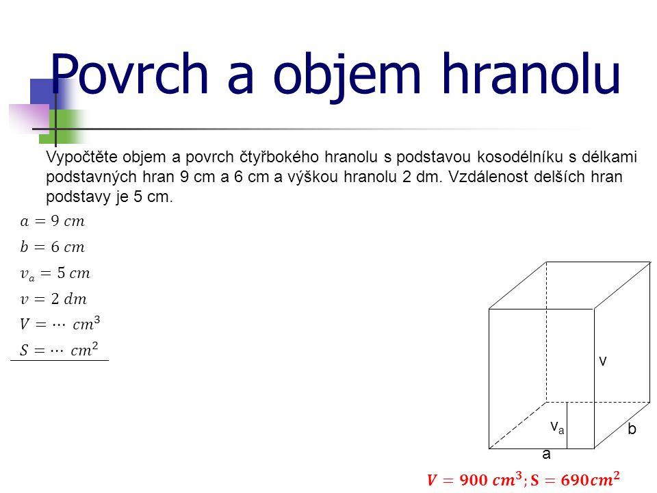 Povrch a objem hranolu Vypočtěte objem a povrch čtyřbokého hranolu s podstavou kosodélníku s délkami podstavných hran 9 cm a 6 cm a výškou hranolu 2 dm.