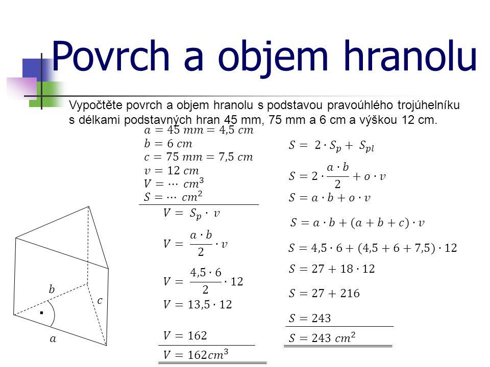 Povrch a objem hranolu Vypočtěte povrch a objem hranolu s podstavou pravoúhlého trojúhelníku s délkami podstavných hran 45 mm, 75 mm a 6 cm a výškou 12 cm..
