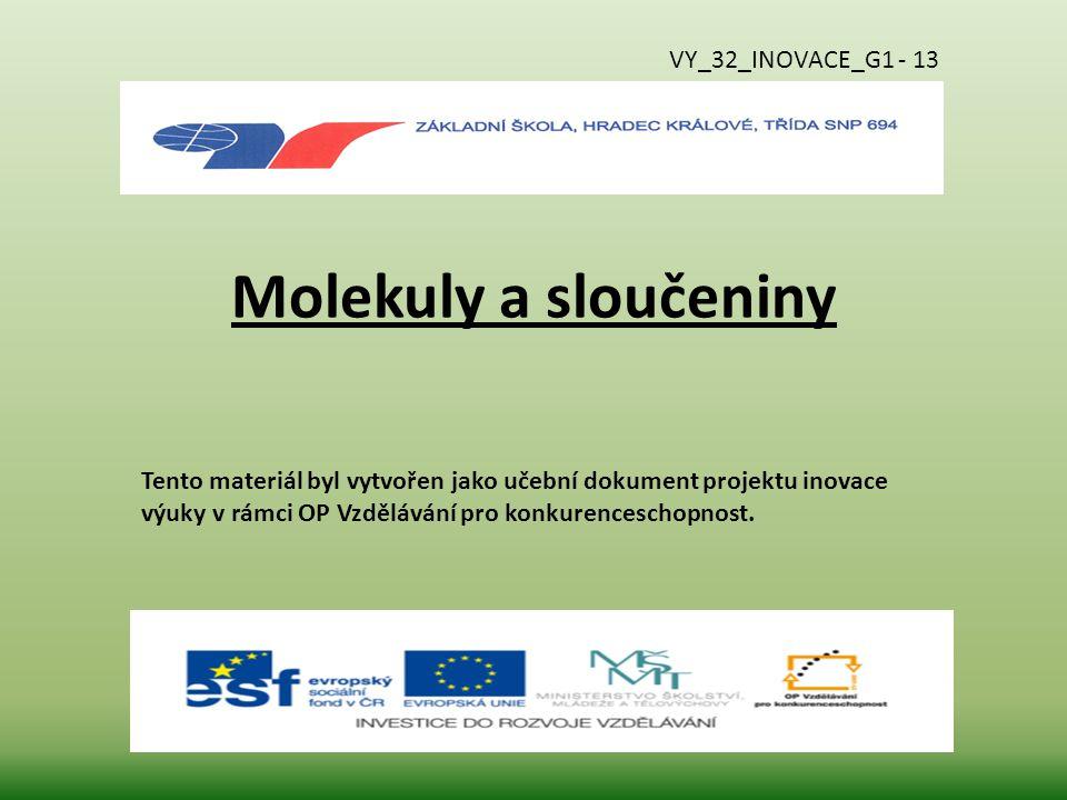 Molekuly a sloučeniny Tento materiál byl vytvořen jako učební dokument projektu inovace výuky v rámci OP Vzdělávání pro konkurenceschopnost. VY_32_INO