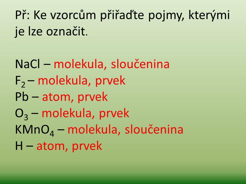 Př: Ke vzorcům přiřaďte pojmy, kterými je lze označit. NaCl – molekula, sloučenina F 2 – molekula, prvek Pb – atom, prvek O 3 – molekula, prvek KMnO 4