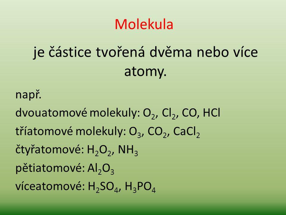 je částice tvořená dvěma nebo více atomy. např. dvouatomové molekuly: O 2, Cl 2, CO, HCl tříatomové molekuly: O 3, CO 2, CaCl 2 čtyřatomové: H 2 O 2,