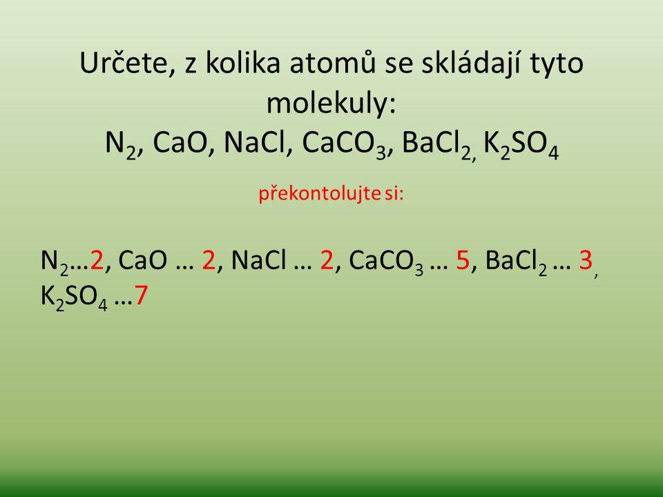 Určete, z kolika atomů se skládají tyto molekuly: N 2, CaO, NaCl, CaCO 3, BaCl 2, K 2 SO 4 překontolujte si: N 2 …2, CaO … 2, NaCl … 2, CaCO 3 … 5, Ba