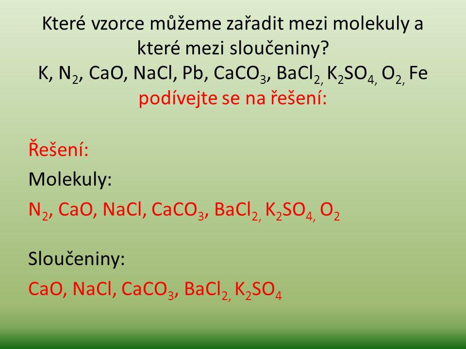 Které vzorce můžeme zařadit mezi molekuly a které mezi sloučeniny? K, N 2, CaO, NaCl, Pb, CaCO 3, BaCl 2, K 2 SO 4, O 2, Fe podívejte se na řešení: Ře