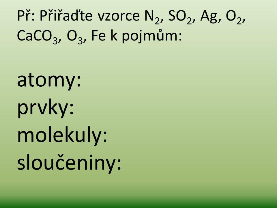 Př: Přiřaďte vzorce N 2, SO 2, Ag, O 2, CaCO 3, O 3, Fe k pojmům: atomy: prvky: molekuly: sloučeniny: