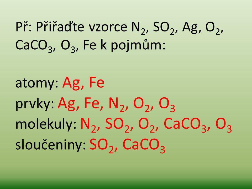 Př: Přiřaďte vzorce N 2, SO 2, Ag, O 2, CaCO 3, O 3, Fe k pojmům: atomy: Ag, Fe prvky: Ag, Fe, N 2, O 2, O 3 molekuly: N 2, SO 2, O 2, CaCO 3, O 3 slo