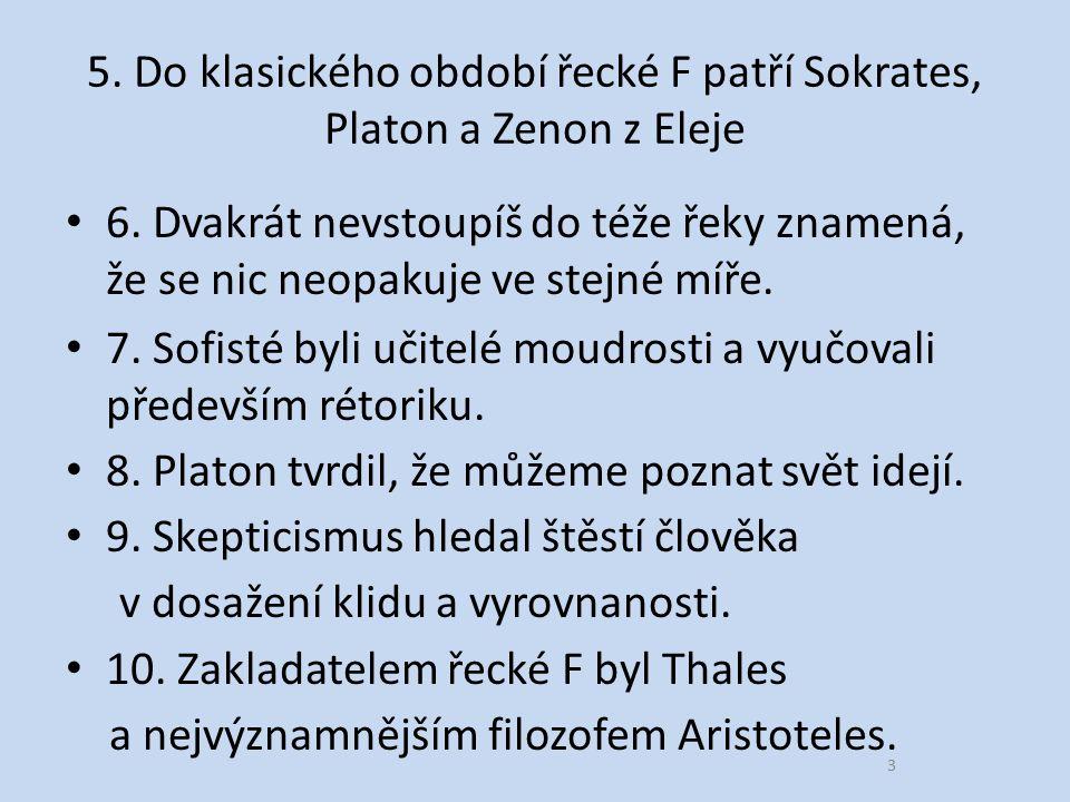 5. Do klasického období řecké F patří Sokrates, Platon a Zenon z Eleje 6.
