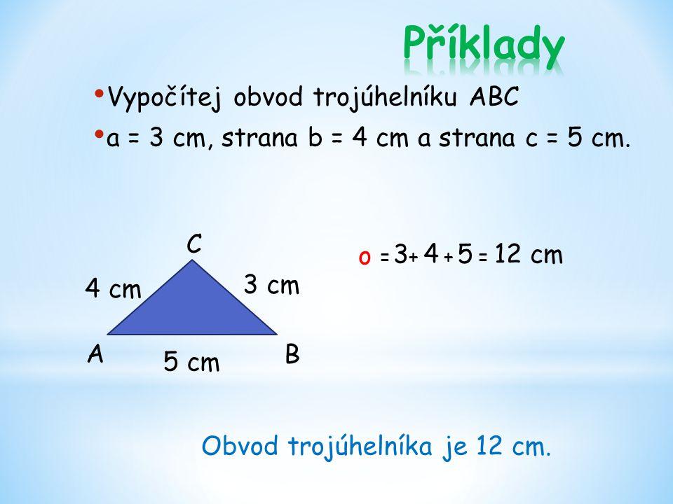 Vypočítej obvod trojúhelníku ABC a = 3 cm, strana b = 4 cm a strana c = 5 cm. o = + + = 3 cm 5 cm 4 cm 3 4 5 12 cm A B C Obvod trojúhelníka je 12 cm.