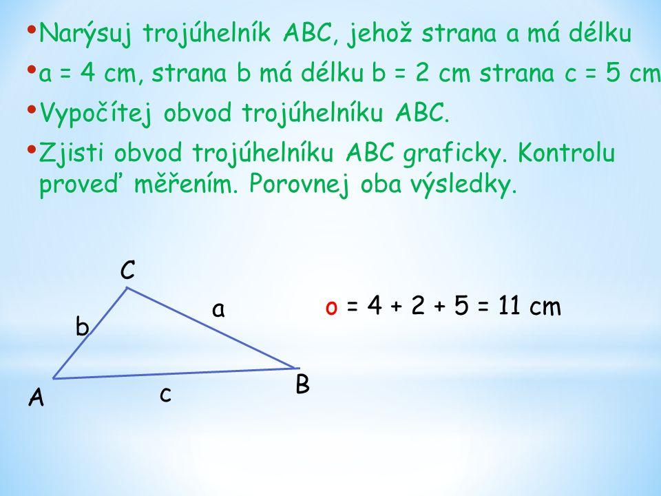 Narýsuj trojúhelník ABC, jehož strana a má délku a = 4 cm, strana b má délku b = 2 cm strana c = 5 cm. Vypočítej obvod trojúhelníku ABC. Zjisti obvod