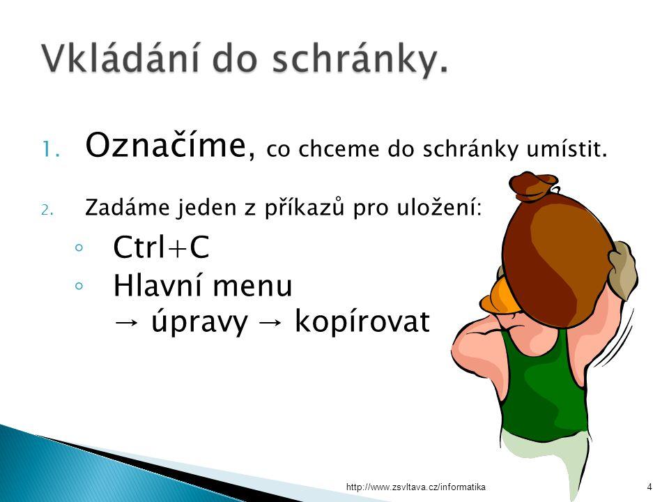 http://www.zsvltava.cz/informatika4 1. Označíme, co chceme do schránky umístit. 2. Zadáme jeden z příkazů pro uložení: ◦ Ctrl+C ◦ Hlavní menu → úpravy