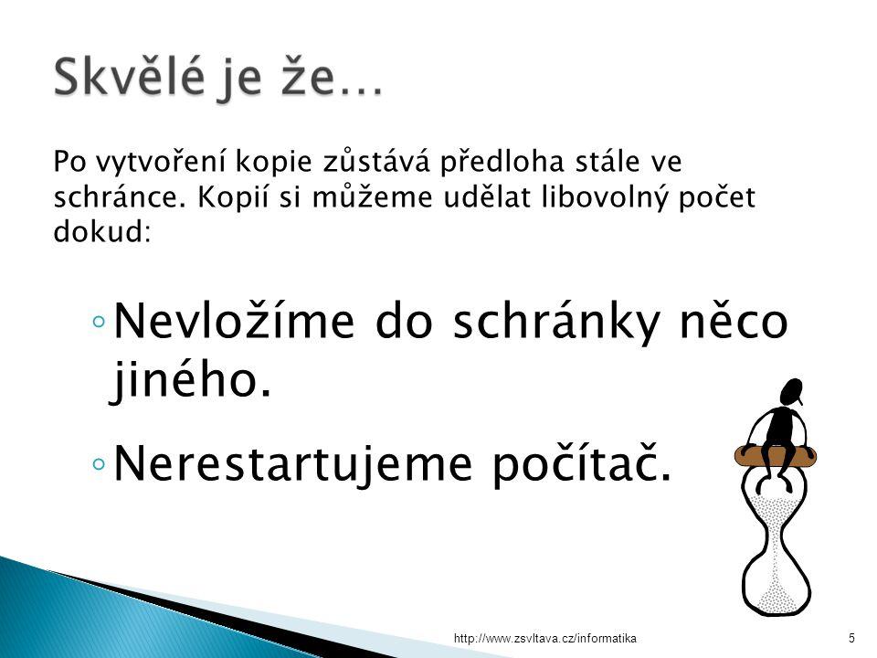 http://www.zsvltava.cz/informatika5 Po vytvoření kopie zůstává předloha stále ve schránce. Kopií si můžeme udělat libovolný počet dokud: ◦ Nevložíme d