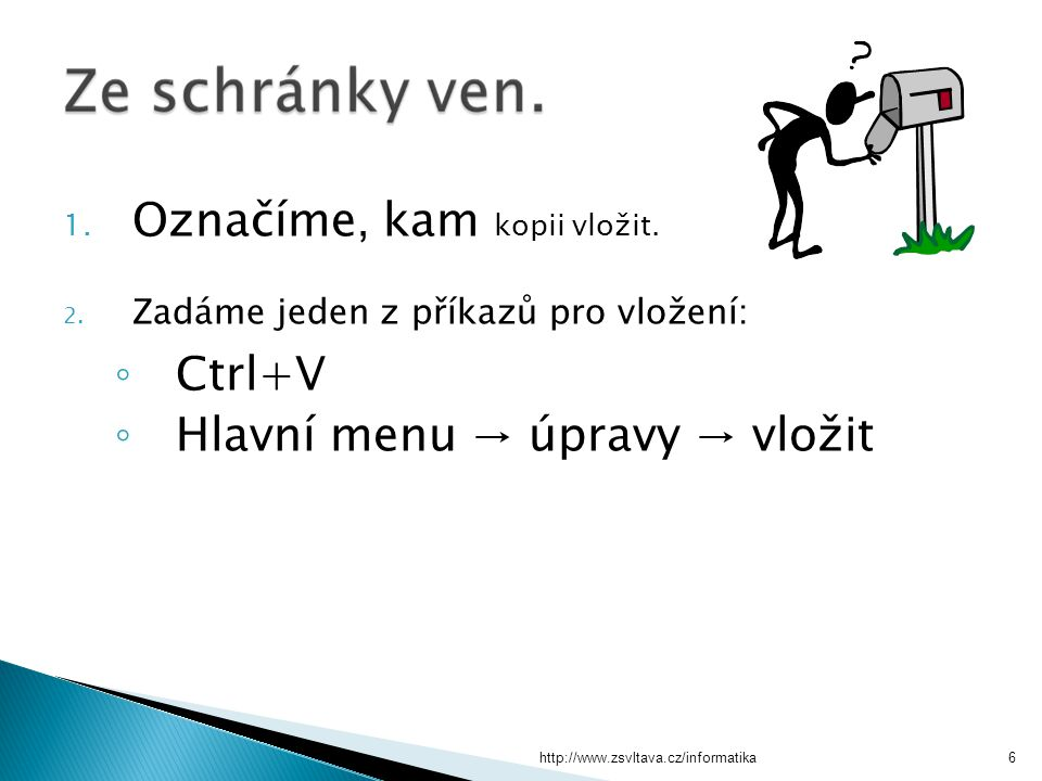 http://www.zsvltava.cz/informatika6 1. Označíme, kam kopii vložit. 2. Zadáme jeden z příkazů pro vložení: ◦ Ctrl+V ◦ Hlavní menu → úpravy → vložit
