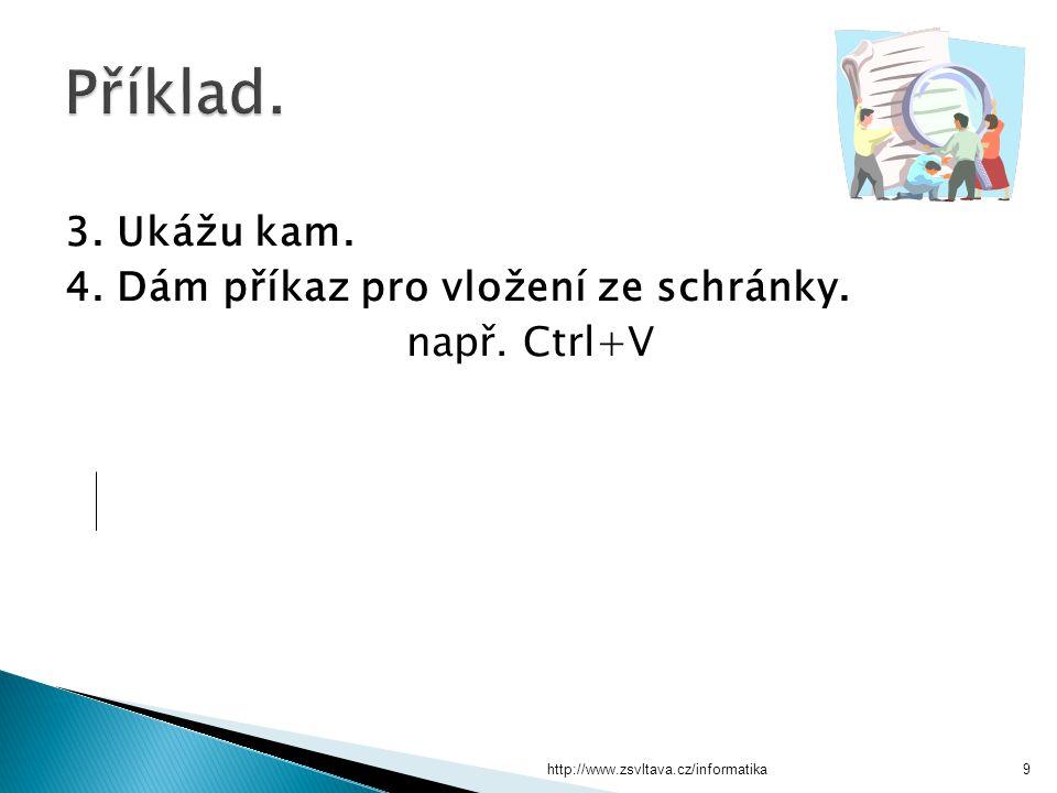 http://www.zsvltava.cz/informatika9 3. Ukážu kam. 4. Dám příkaz pro vložení ze schránky. např. Ctrl+V