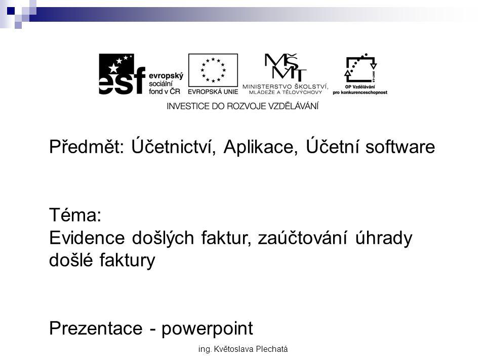 Předmět: Účetnictví, Aplikace, Účetní software Téma: Evidence došlých faktur, zaúčtování úhrady došlé faktury Prezentace - powerpoint ing.