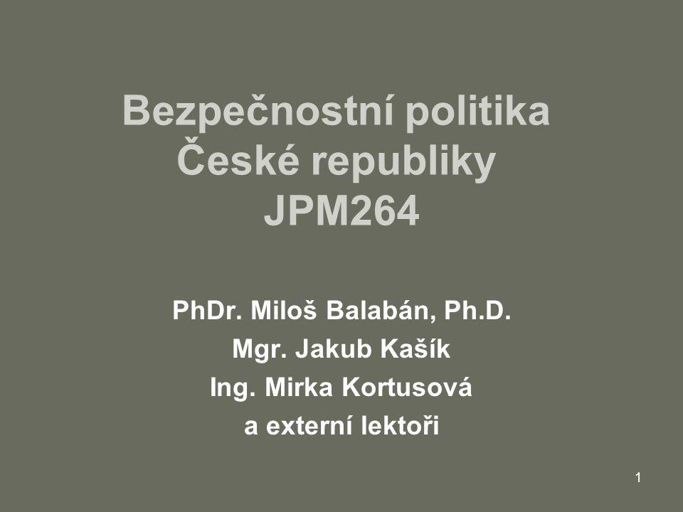 1 Bezpečnostní politika České republiky JPM264 PhDr. Miloš Balabán, Ph.D. Mgr. Jakub Kašík Ing. Mirka Kortusová a externí lektoři