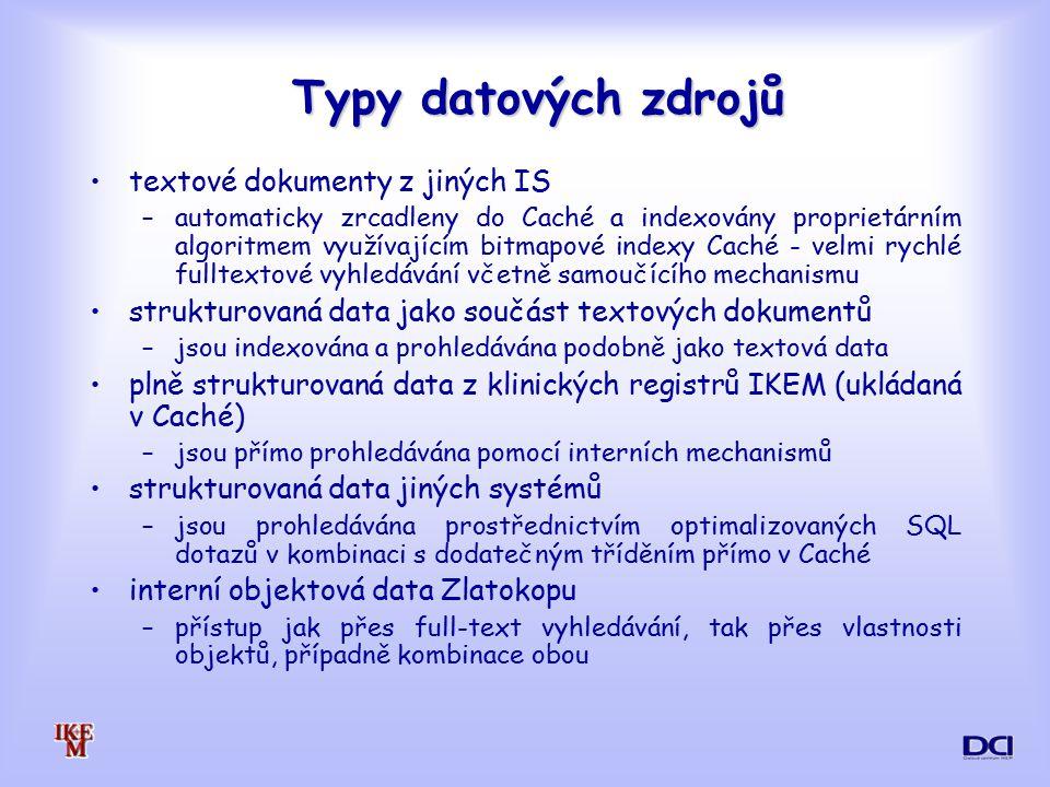 Typy datových zdrojů textové dokumenty z jiných IS –automaticky zrcadleny do Caché a indexovány proprietárním algoritmem využívajícím bitmapové indexy Caché - velmi rychlé fulltextové vyhledávání včetně samoučícího mechanismu strukturovaná data jako součást textových dokumentů –jsou indexována a prohledávána podobně jako textová data plně strukturovaná data z klinických registrů IKEM (ukládaná v Caché) –jsou přímo prohledávána pomocí interních mechanismů strukturovaná data jiných systémů –jsou prohledávána prostřednictvím optimalizovaných SQL dotazů v kombinaci s dodatečným tříděním přímo v Caché interní objektová data Zlatokopu –přístup jak přes full-text vyhledávání, tak přes vlastnosti objektů, případně kombinace obou