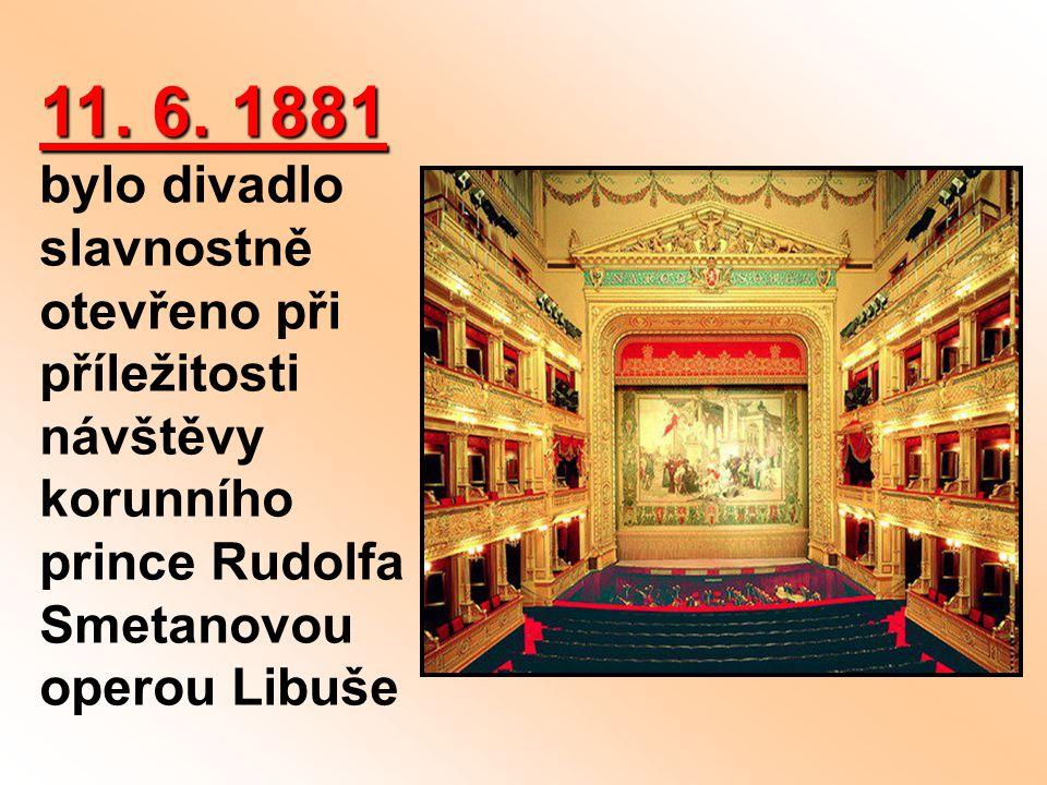 11. 6. 1881 11. 6. 1881 bylo divadlo slavnostně otevřeno při příležitosti návštěvy korunního prince Rudolfa Smetanovou operou Libuše