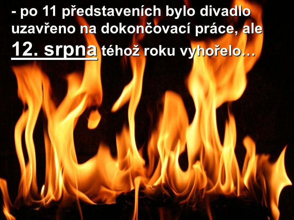 - po 11 představeních bylo divadlo uzavřeno na dokončovací práce, ale 12. srpna téhož roku vyhořelo…